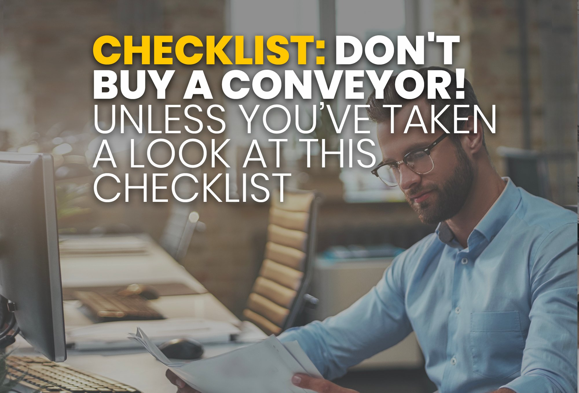 Resource - DONT BUY A CONVEYOR! (Unless You've Taken a Look at this Checklist)
