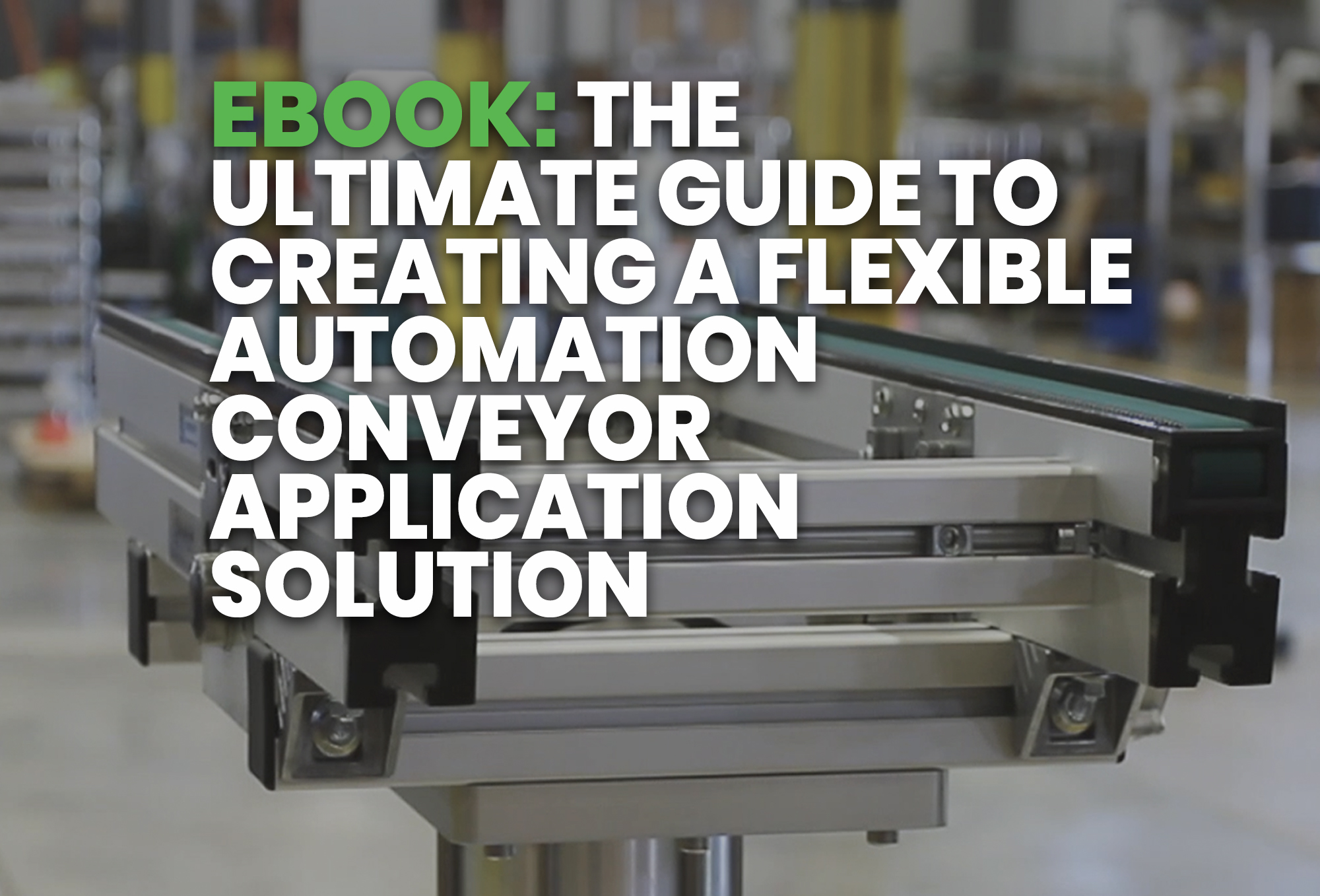 Resource - The Ultimate Guide to Creating a Flexible Automation Conveyor Application Solution