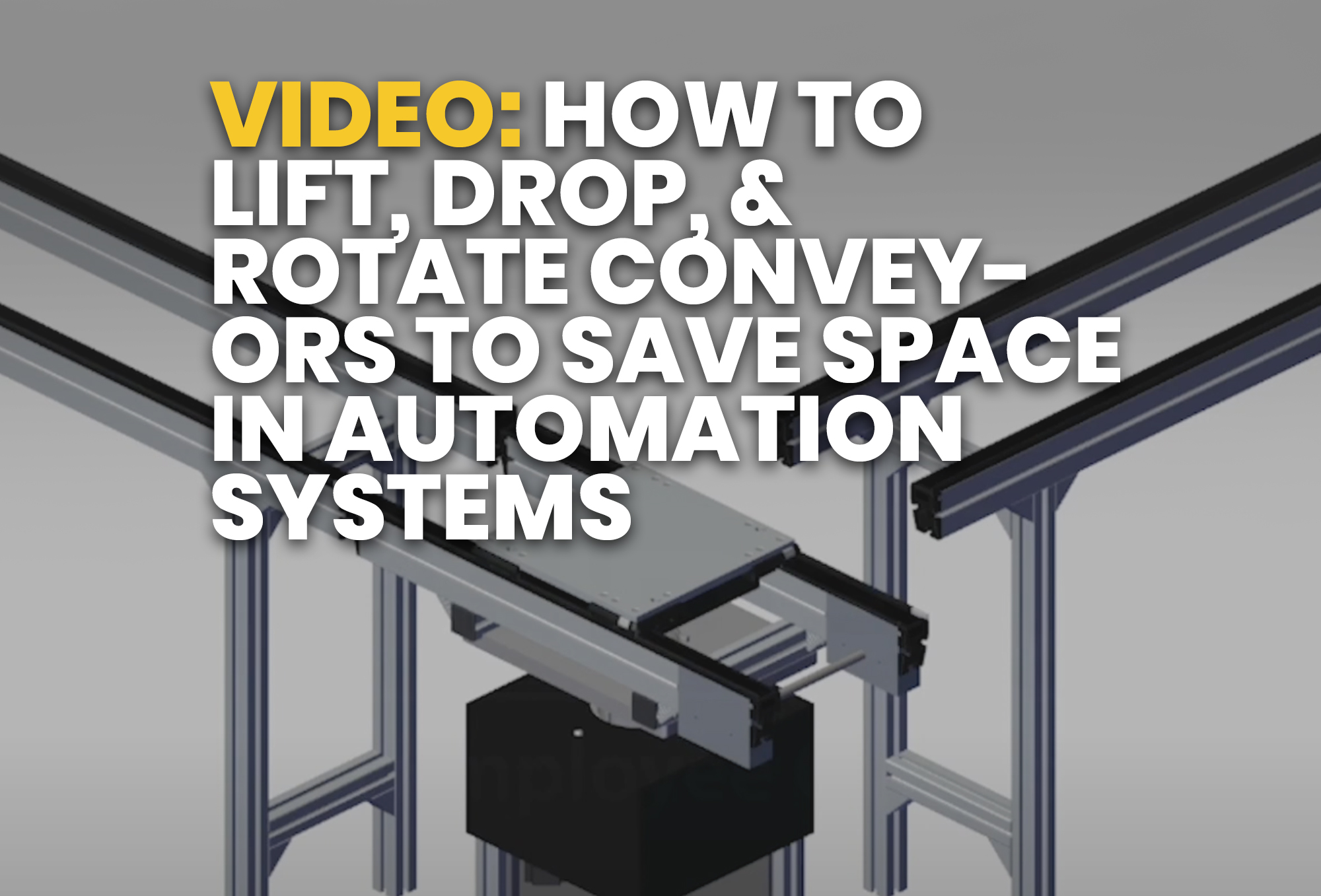 video- How to Lift, Drop, & Rotate Conveyors to Save Space in Automation Systems