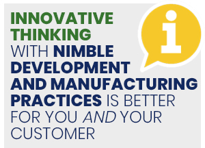 Innovative thinking with nimble development and manufacturing practices is better for you and your customer