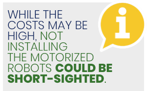 While the costs may be high, not installing the motorized robots could be short-sighted