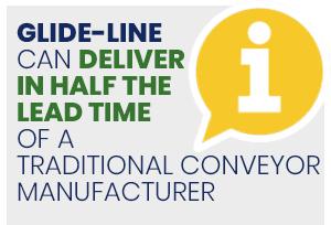 a manufacturer like Glide-Line can deliver in half the lead time of a traditional conveyor manufacturer