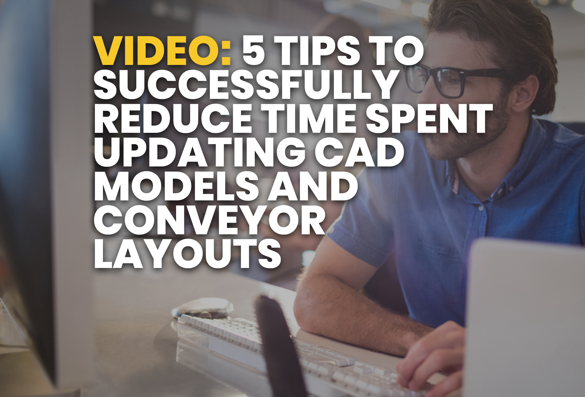 5 Tips To Successfully Reduce Time Spent Updating CAD Models and Conveyor Layouts - resource