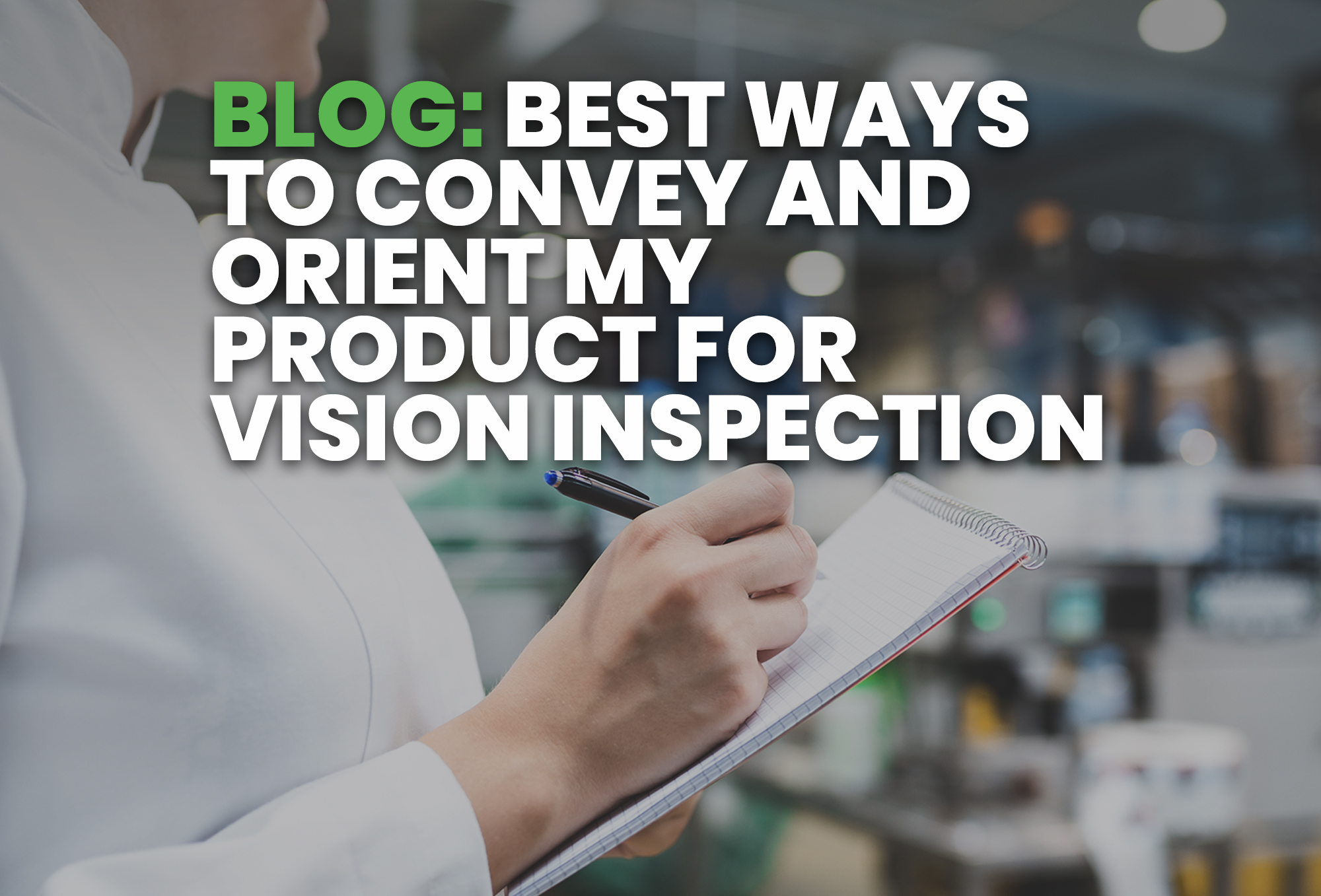 BLOG- Best Ways To Convey and Orient My Product For Vision Inspection