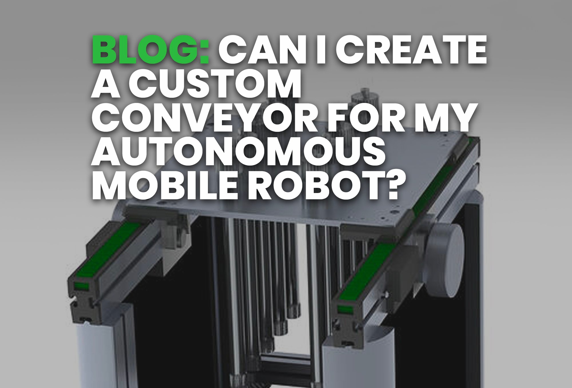 BLOG- Can I Create A Custom Conveyor For My Autonomous Mobile Robot?