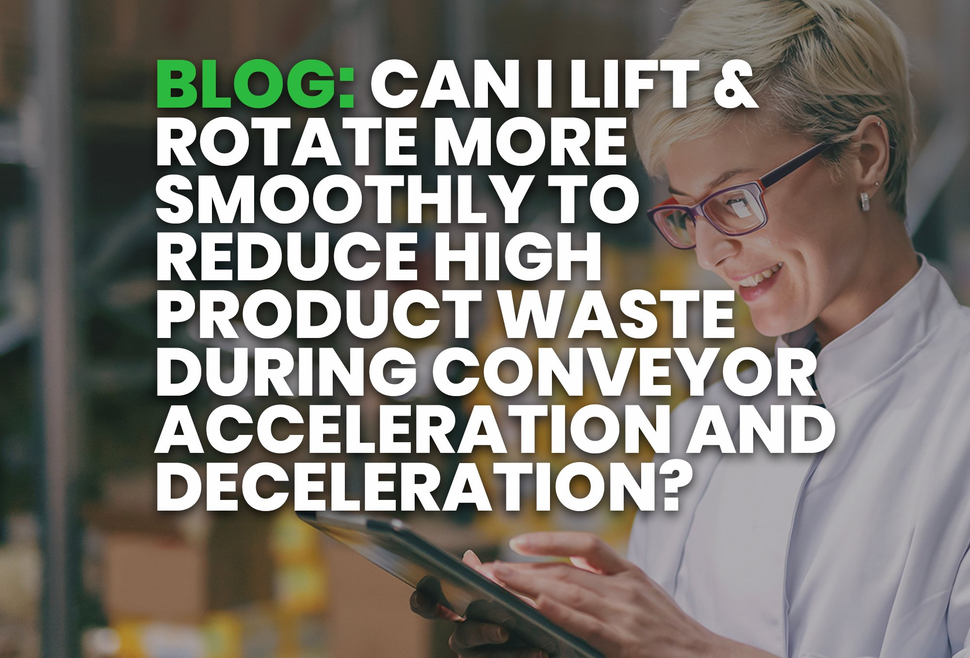 BLOG- Can I Lift & Rotate More Smoothly to Reduce High Product Waste during Conveyor Acceleration and Deceleration?